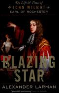 Blazing Star : The Life and Times of John Wilmot, Earl of Rochester