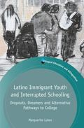 Latino Immigrant Youth and Interrupted Schooling : Dropouts, Dreamers and Alternative Pathwa...
