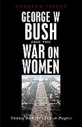 George W. Bush And the War on Women Turning Back the Clock on Women's Progress