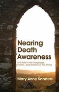 Nearing Death Awareness A Guide to the Language, Visions and Dreams of the Dying