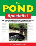 Pond Specialist The Essential Guide to Designing, Building, Improving and Maintaining Ponds ...
