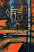 Religion, Law and Power Tales of Time in Eastern India, 1860-2000