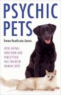 Psychic Pets : How Animal Intuition and Perception Has Changed Human Lives