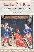 Goodman of Paris (Le Menagier de Paris) A Treatise on Moral And Domestic Economy by a Citize...