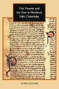 The Present and the Past in Medieval Irish Chronicles (Studies in Celtic History)