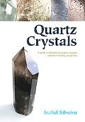 Quartz Crystals: A Guide to Identifying Quartz Crystals and Their Healing Properties, Includ...