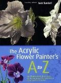 The Acrylic Flower Painter's A to Z: An Illustrated Directory of Techniques for Painting 40 ...