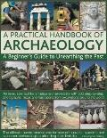 Practical Handbook of Archaeology : A Beginner's Guide to Unearthing the Past - An Invaluabl...