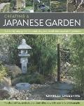 Creating a Japanese Garden : A Step-by-Step Guide to Pond, Dry, Tea, Stroll and Courtyard Ga...