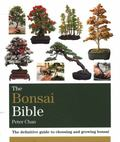 Bonsai Bible : The Definitive Guide to Choosing and Growing Bonsai