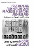 Folk Healing and Health Care Practices in Britain and Ireland: Stethescopes, Wands or Crysta...