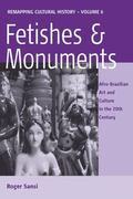 Fetishes and Monuments: Afro-Brazilian Art and Culture in the Twentieth Century (Remapping C...