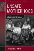 Unsafe Motherhood : Mayan Maternal Mortality and Subjectivity in Post-War Guatemala