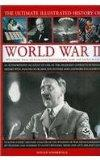 The Ultimate Illustrated History Of World War Ii: An Authoritative Account Of One Of The Dea...