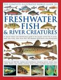 Complete Illustrated World Guide to Freshwater Fish and River Creatures : A Natural History ...