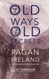 Old Ways, Old Secrets : Pagan Ireland in Today's World