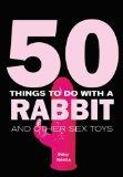 50 Things to Do with a Rabbit: And Other Sex Toys