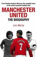 Manchester United : The Biography - The Complete Story of the World's Greatest Football Club