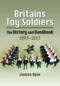 Britains Toy Soldiers : The History and Handbook 1893-2013