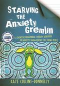 Starving the Anxiety Gremlin : A Cognitive Behavioural Therapy Workbook on Anxiety Management for Young People