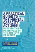 Practical Guide to the Mental Capacity Act 2005 : Principles in Practice