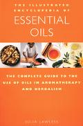 Illustrated Encyclopedia of Essential Oils The Complete Guide to the Use of Oils in Aromatherapy and Herbalism