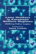 Lone Mothers in European Welfare Regimes Shifting Policy Logics