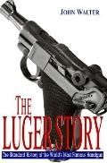 Luger Story: The Standard History of the World's Most Famous Handgun