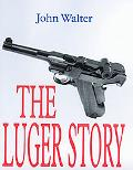 Luger Story The Standard History of the World's Most Famous Handgun