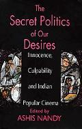 Secret Politics of Our Desires Innocence, Culpability and Indian Popular Cinema