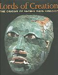 Lords of Creation The Origins of Sacred Maya Kingship