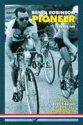 Brian Robinson: Pioneer: The Story of Brian Robinson, Britain's First Tour De France Hero