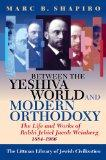 Between the Yeshiva World and Modern Orthodoxy The Life and Works of Rabbi Jehiel Jacob Wein...