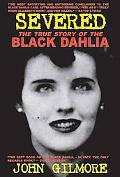 Severed The True Story of the Black Dahlia