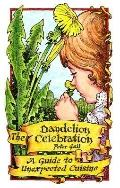 The Dandelion Celebration: A Guide to Unexpected Cuisine - Peter A. Gail