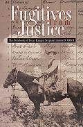 Fugitives from Justice The Notebook of Texas Ranger Sergeant James B. Gillett