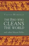 Bird Who Cleans the World And Other Mayan Fables