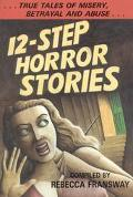 12-Step Horror Stories: True Tales of Misery, Betrayal, and Abuse in AA, NA, and 12-Step Tre...