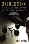 Overcoming Your Alcohol, Drug and Recovery Habits An Empowering Alternative to Aa and 12-Ste...