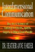 Interdimensional Communication The Art and Science of Talking to Ghosts, Spirits, Angels and Other Dead People
