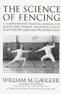 Science of Fencing: A Comprehensive Training Manual for Master and Student; Including Lesson...