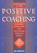 Positive Coaching Building Character and Self-Esteem Through Sports