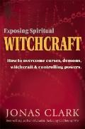 Exposing Spiritual Witchcraft Breaking Controlling Powers