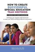 How to Create Successful Special Education Team Meetings : A Guide for Case Managers