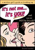 It's Not Me, It's You! A Modern Girl's Guide to Breaking Up
