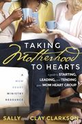 Taking Motherhood to Hearts : A Guide for Starting, Leading, and Tending Your Mom Heart Group