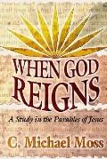 When God Reigns A Study in the Parables of Jesus