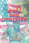 Know Bull's No Bull Guide to Citizenship From Those Who Know Bull, for Those Who Would Rathe...