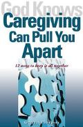God Knows Caregiving Can Pull You Apart 12 Ways to Keep It All Together