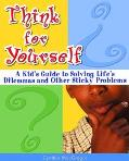Think for Yourself A Kid's Guide to Solving Life's Dilemmas and Other Sticky Problems